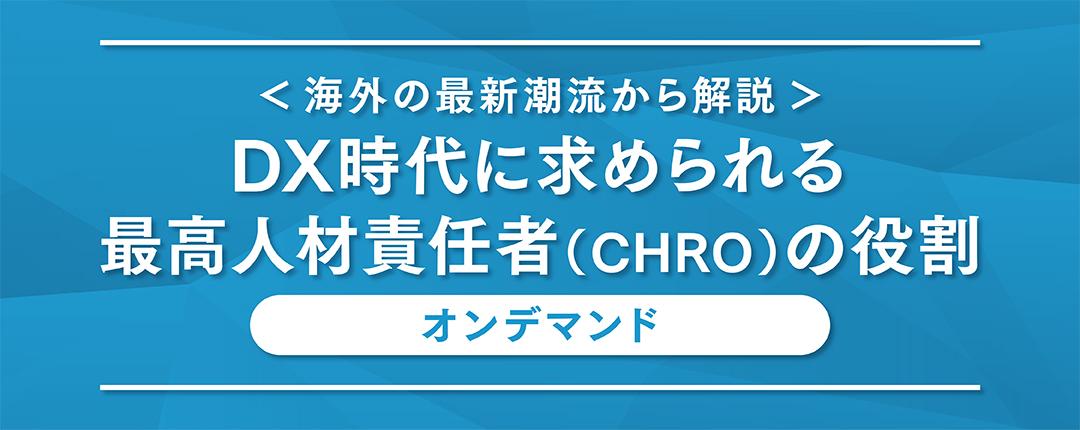 【オンデマンド配信】<海外の最新潮流から解説>DX時代に求められる最高人材責任者(CHRO)の役割【配信期間:2021年8月1日~2021年8月31日】